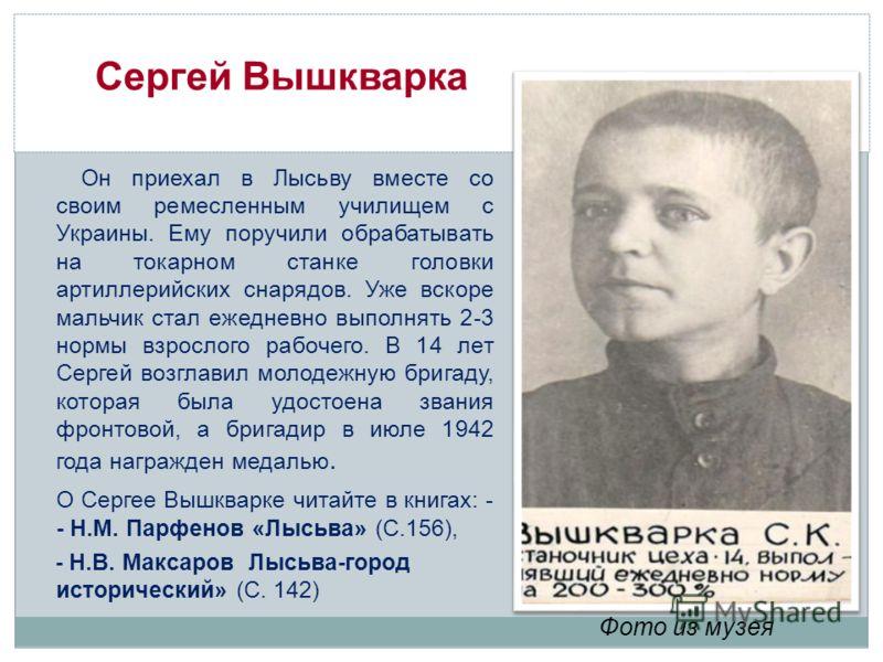 Сергей Вышкварка Он приехал в Лысьву вместе со своим ремесленным училищем с Украины. Ему поручили обрабатывать на токарном станке головки артиллерийских снарядов. Уже вскоре мальчик стал ежедневно выполнять 2-3 нормы взрослого рабочего. В 14 лет Серг