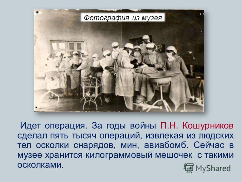 Идет операция. За годы войны П.Н. Кошурников сделал пять тысяч операций, извлекая из людских тел осколки снарядов, мин, авиабомб. Сейчас в музее хранится килограммовый мешочек с такими осколками. Фотография из музея