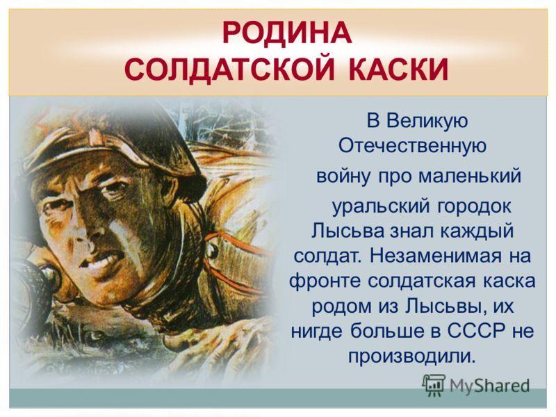 В Великую Отечественную войну про маленький уральский городок Лысьва знал каждый солдат. Незаменимая на фронте солдатская каска родом из Лысьвы, их нигде больше в СССР не производили. РОДИНА СОЛДАТСКОЙ КАСКИ