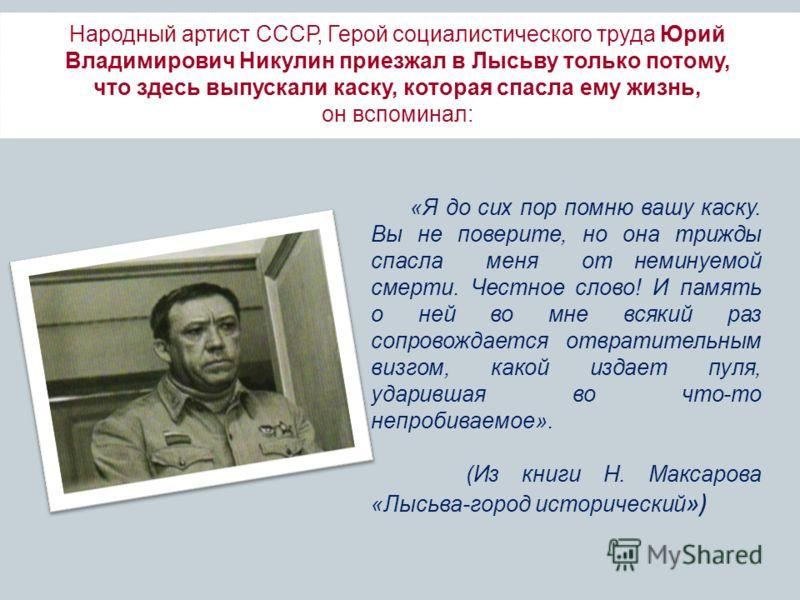 Народный артист СССР, Герой социалистического труда Юрий Владимирович Никулин приезжал в Лысьву только потому, что здесь выпускали каску, которая спасла ему жизнь, он вспоминал: «Я до сих пор помню вашу каску. Вы не поверите, но она трижды спасла мен