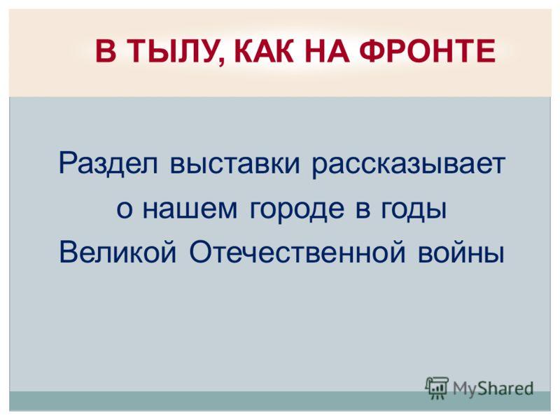 Раздел выставки рассказывает о нашем городе в годы Великой Отечественной войны В ТЫЛУ, КАК НА ФРОНТЕ