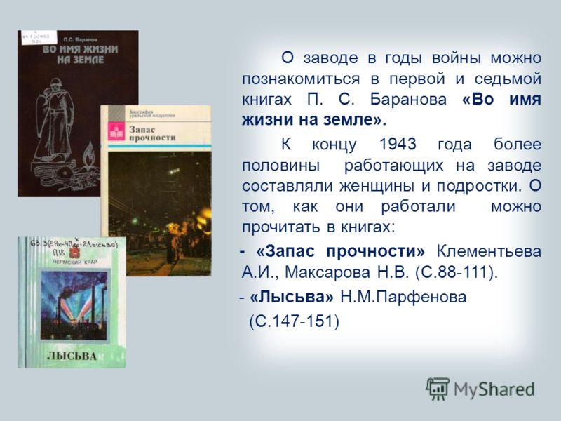О заводе в годы войны можно познакомиться в первой и седьмой книгах П. С. Баранова «Во имя жизни на земле». К концу 1943 года более половины работающих на заводе составляли женщины и подростки. О том, как они работали можно прочитать в книгах: - «Зап