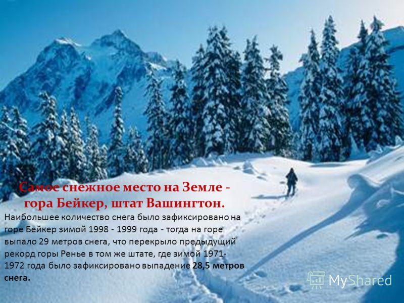 Самое снежное место на Земле - гора Бейкер, штат Вашингтон. Наибольшее количество снега было зафиксировано на горе Бейкер зимой 1998 - 1999 года - тогда на горе выпало 29 метров снега, что перекрыло предыдущий рекорд горы Ренье в том же штате, где зи