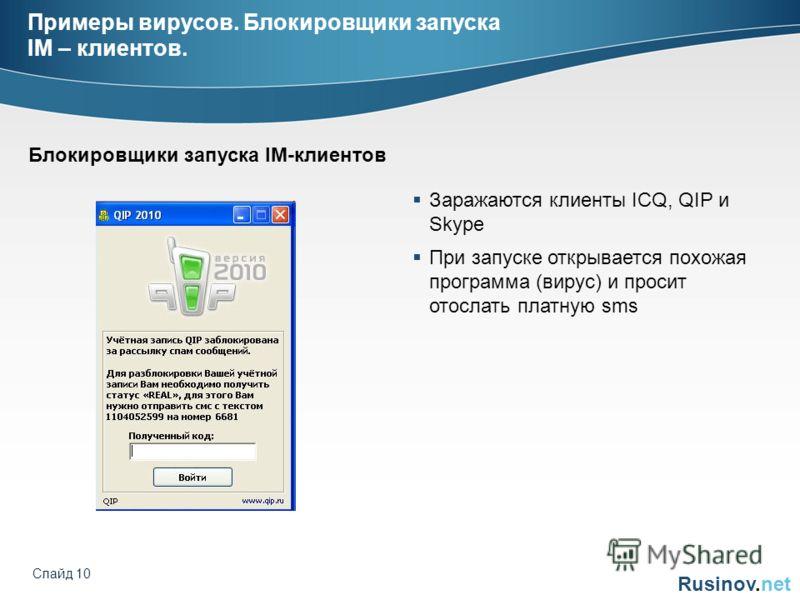 Rusinov.net Слайд 10 Примеры вирусов. Блокировщики запуска IM – клиентов. Заражаются клиенты ICQ, QIP и Skype При запуске открывается похожая программа (вирус) и просит отослать платную sms Блокировщики запуска IM-клиентов