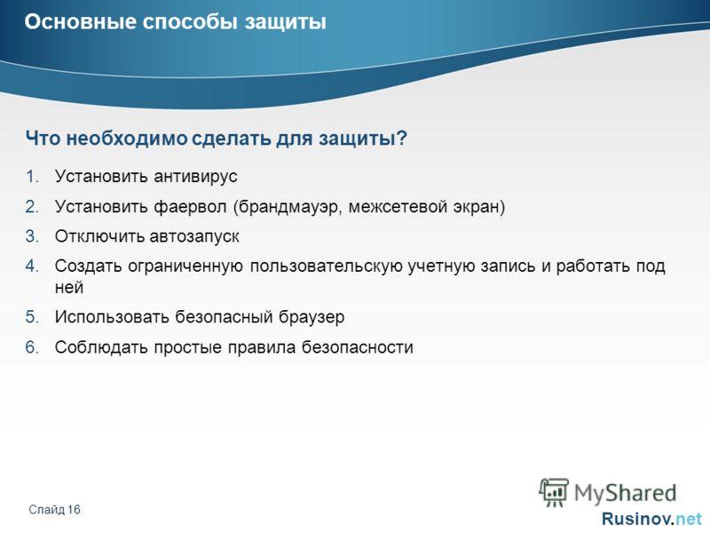 Rusinov.net Слайд 16 Основные способы защиты 1.Установить антивирус 2.Установить фаервол (брандмауэр, межсетевой экран) 3.Отключить автозапуск 4.Создать ограниченную пользовательскую учетную запись и работать под ней 5.Использовать безопасный браузер