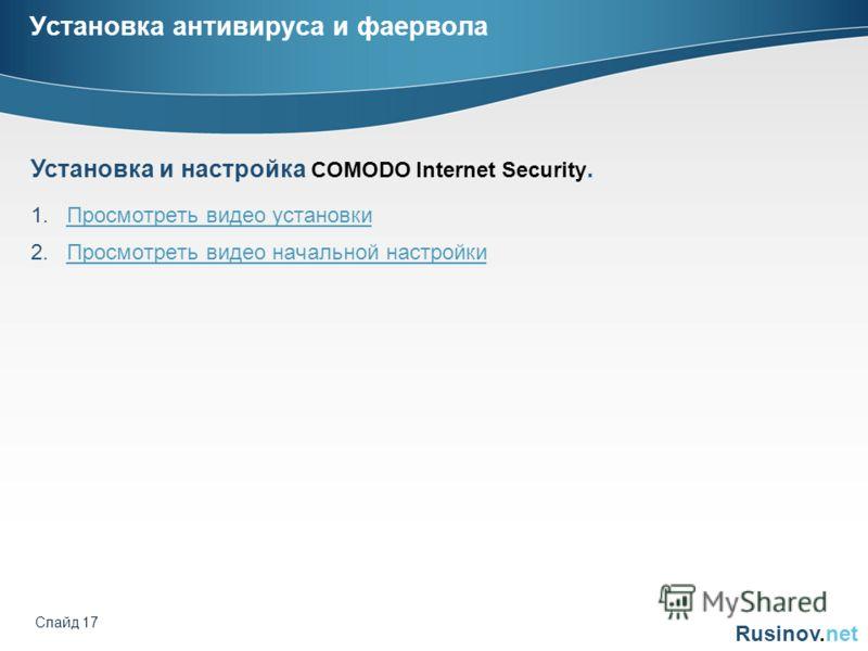 Rusinov.net Слайд 17 Установка антивируса и фаервола 1.Просмотреть видео установкиПросмотреть видео установки 2.Просмотреть видео начальной настройкиПросмотреть видео начальной настройки Установка и настройка COMODO Internet Security.