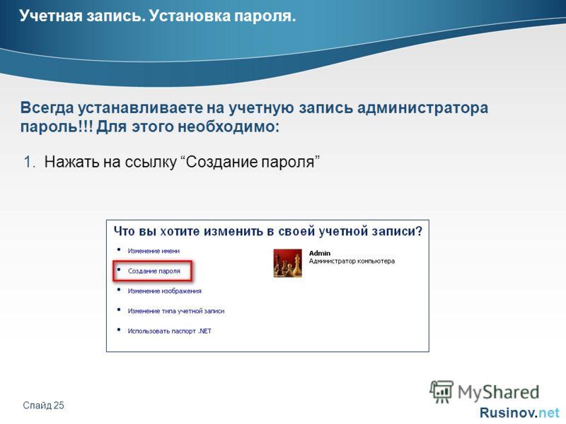 Rusinov.net Слайд 25 Учетная запись. Установка пароля. 1.Нажать на ссылку Создание пароля Всегда устанавливаете на учетную запись администратора пароль!!! Для этого необходимо: