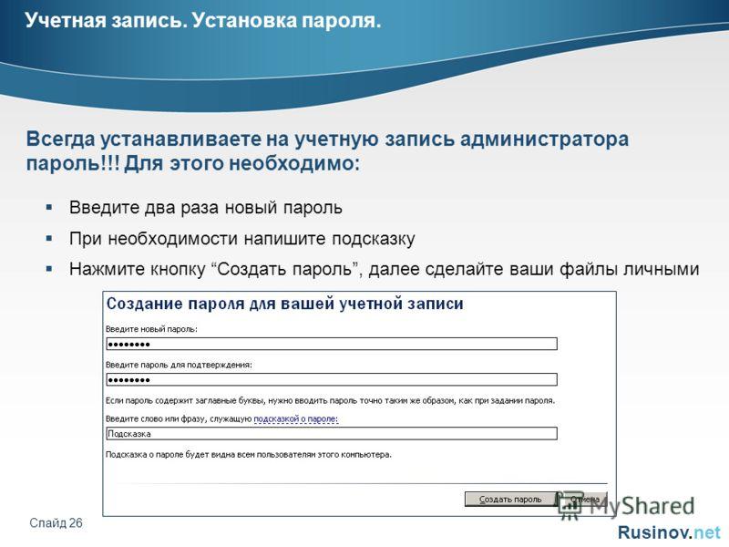 Rusinov.net Слайд 26 Учетная запись. Установка пароля. Введите два раза новый пароль При необходимости напишите подсказку Нажмите кнопку Создать пароль, далее сделайте ваши файлы личными Всегда устанавливаете на учетную запись администратора пароль!!