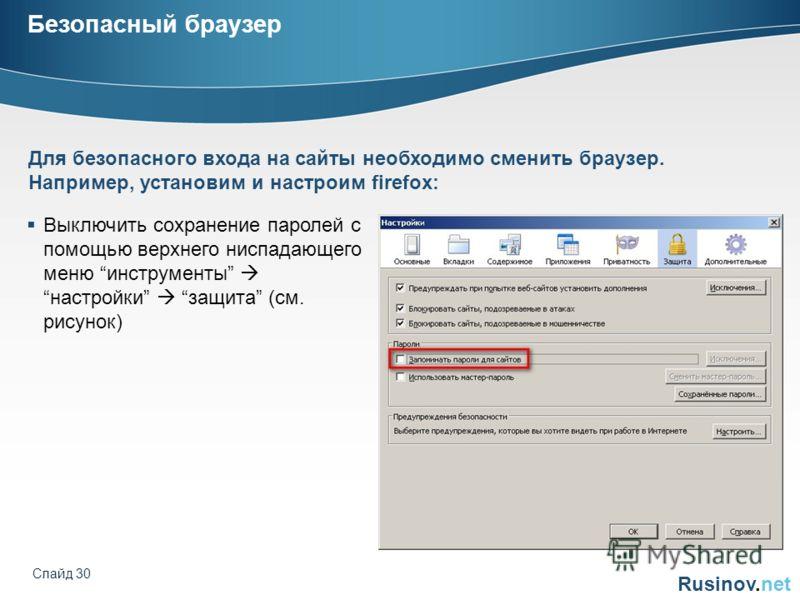 Rusinov.net Слайд 30 Безопасный браузер Выключить сохранение паролей с помощью верхнего ниспадающего меню инструментынастройки защита (см. рисунок) Для безопасного входа на сайты необходимо сменить браузер. Например, установим и настроим firefox: