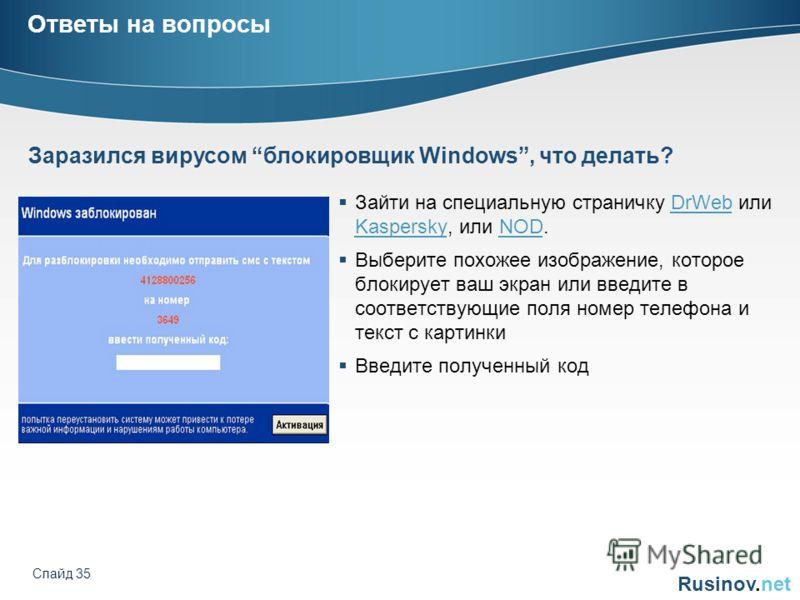 Rusinov.net Слайд 35 Ответы на вопросы Зайти на специальную страничку DrWeb или Kaspersky, или NOD.DrWeb KasperskyNOD Выберите похожее изображение, которое блокирует ваш экран или введите в соответствующие поля номер телефона и текст с картинки Введи