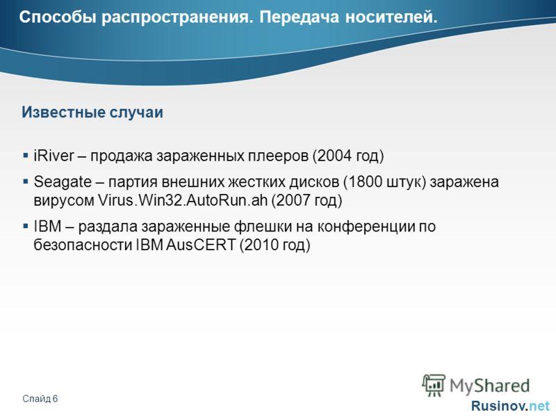 Rusinov.net Слайд 6 Способы распространения. Передача носителей. Известные случаи iRiver – продажа зараженных плееров (2004 год) Seagate – партия внешних жестких дисков (1800 штук) заражена вирусом Virus.Win32.AutoRun.ah (2007 год) IBM – раздала зара