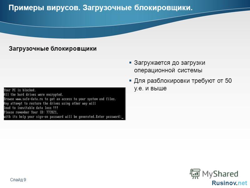 Rusinov.net Слайд 9 Примеры вирусов. Загрузочные блокировщики. Загружается до загрузки операционной системы Для разблокировки требуют от 50 у.е. и выше Загрузочные блокировщики