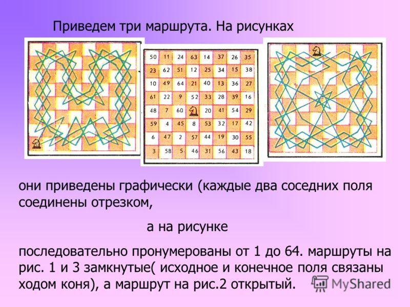 Приведем три маршрута. На рисунках они приведены графически (каждые два соседних поля соединены отрезком, а на рисунке последовательно пронумерованы от 1 до 64. маршруты на рис. 1 и 3 замкнутые( исходное и конечное поля связаны ходом коня), а маршрут