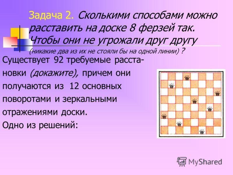 Задача 2. Сколькими способами можно расставить на доске 8 ферзей так. Чтобы они не угрожали друг другу (никакие два из их не стояли бы на одной линии) ? Существует 92 требуемые расста- новки (докажите), причем они получаются из 12 основных поворотами