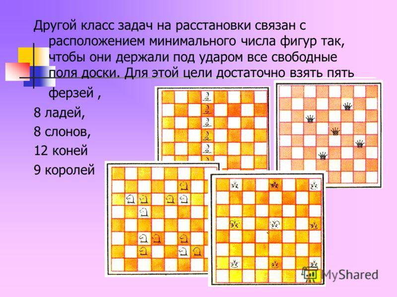 Другой класс задач на расстановки связан с расположением минимального числа фигур так, чтобы они держали под ударом все свободные поля доски. Для этой цели достаточно взять пять ферзей, 8 ладей, 8 слонов, 12 коней 9 королей