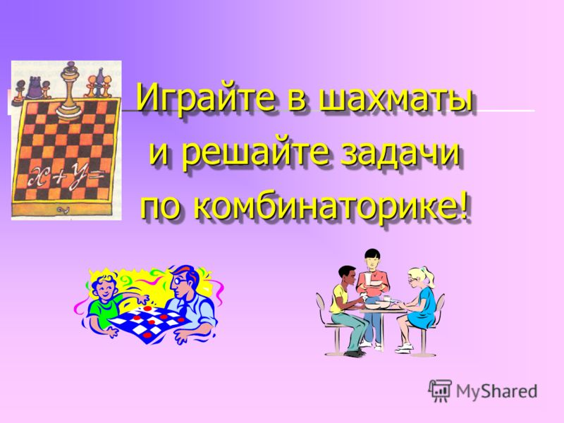 Играйте в шахматы и решайте задачи по комбинаторике! Играйте в шахматы и решайте задачи по комбинаторике!
