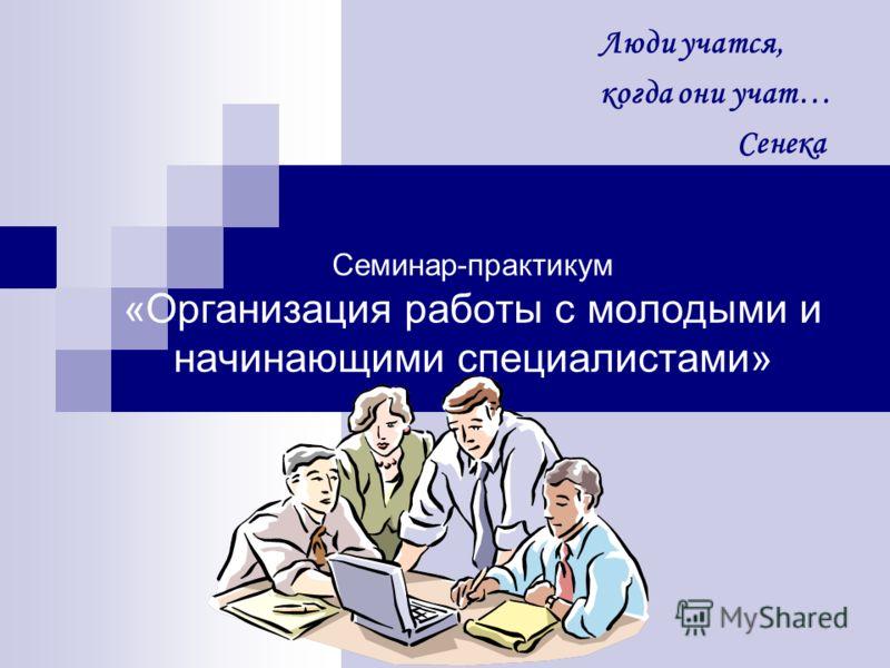 Семинар-практикум «Организация работы с молодыми и начинающими специалистами» Люди учатся, когда они учат… Сенека