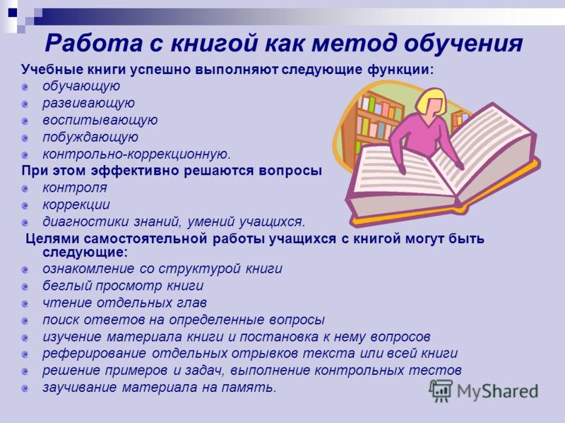 Работа с книгой как метод обучения Учебные книги успешно выполняют следующие функции: обучающую развивающую воспитывающую побуждающую контрольно-коррекционную. При этом эффективно решаются вопросы контроля коррекции диагностики знаний, умений учащихс