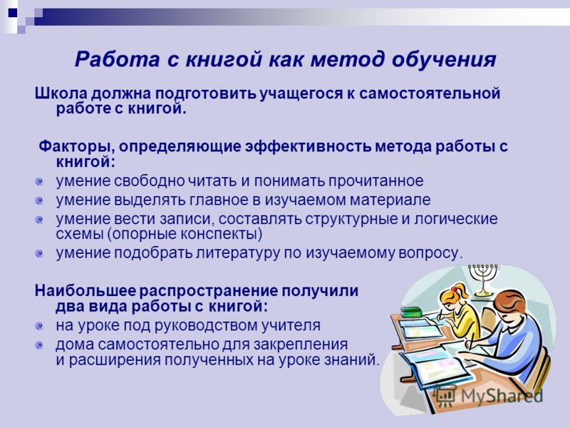 Работа с книгой как метод обучения Школа должна подготовить учащегося к самостоятельной работе с книгой. Факторы, определяющие эффективность метода работы с книгой: умение свободно читать и понимать прочитанное умение выделять главное в изучаемом мат