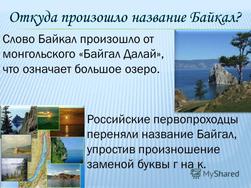 Слово Байкал произошло от монгольского «Байгал Далай», что означает большое озеро. Российские первопроходцы переняли название Байгал, упростив произношение заменой буквы г на к.