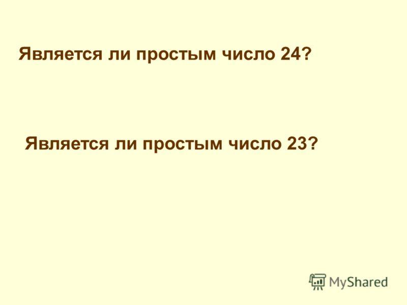 Является ли простым число 24? Является ли простым число 23?
