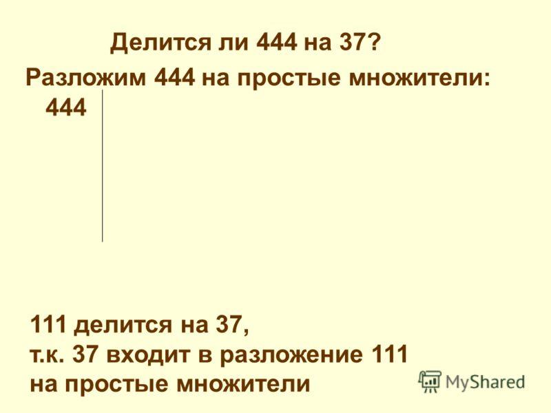 Разложим 444 на простые множители: 444 111 делится на 37, т.к. 37 входит в разложение 111 на простые множители Делится ли 444 на 37?