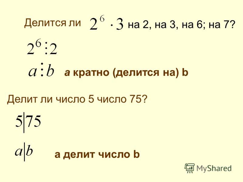 Делится ли на 2, на 3, на 6; на 7? Делит ли число 5 число 75? а кратно (делится на) b а делит число b