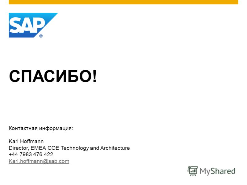 СПАСИБО! Контактная информация: Karl Hoffmann Director, EMEA COE Technology and Architecture +44 7983 476 422 Karl.hoffmann@sap.com