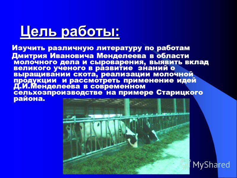 Цель работы: Изучить различную литературу по работам Дмитрия Ивановича Менделеева в области молочного дела и сыроварения, выявить вклад великого ученого в развитие знаний о выращивании скота, реализации молочной продукции и рассмотреть применение иде