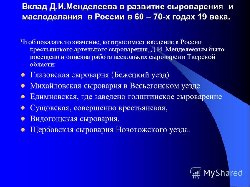 Вклад Д.И.Менделеева в развитие сыроварения и маслоделания в России в 60 – 70-х годах 19 века. Чтоб показать то значение, которое имеет введение в России крестьянского артельного сыроварения, Д.И. Менделеевым было посещено и описана работа нескольких