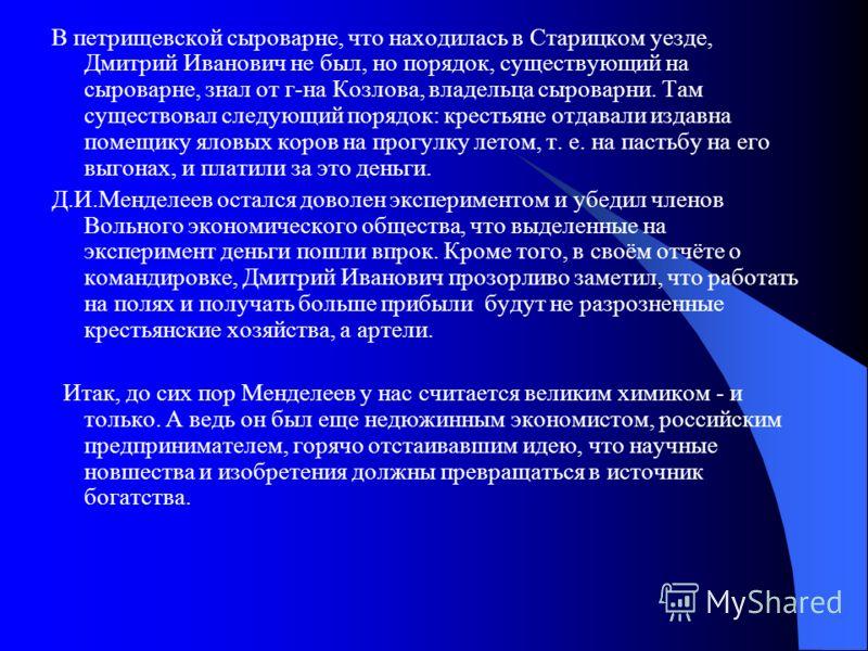 В петрищевской сыроварне, что находилась в Старицком уезде, Дмитрий Иванович не был, но порядок, существующий на сыроварне, знал от г-на Козлова, владельца сыроварни. Там существовал следующий порядок: крестьяне отдавали издавна помещику яловых коров