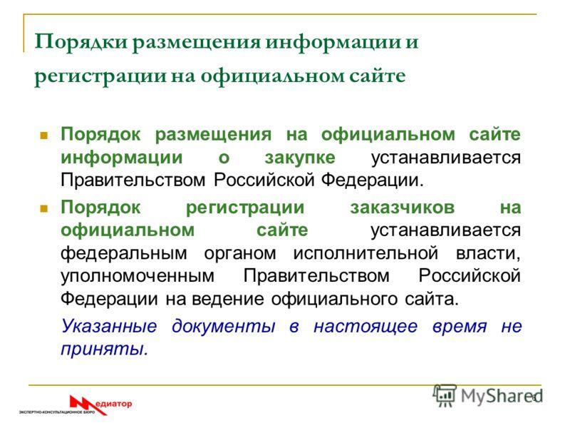 Порядки размещения информации и регистрации на официальном сайте Порядок размещения на официальном сайте информации о закупке устанавливается Правительством Российской Федерации. Порядок регистрации заказчиков на официальном сайте устанавливается фед