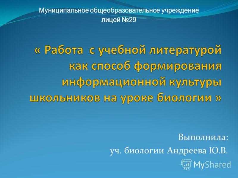 Выполнила: уч. биологии Андреева Ю.В. Муниципальное общеобразовательное учреждение лицей 29