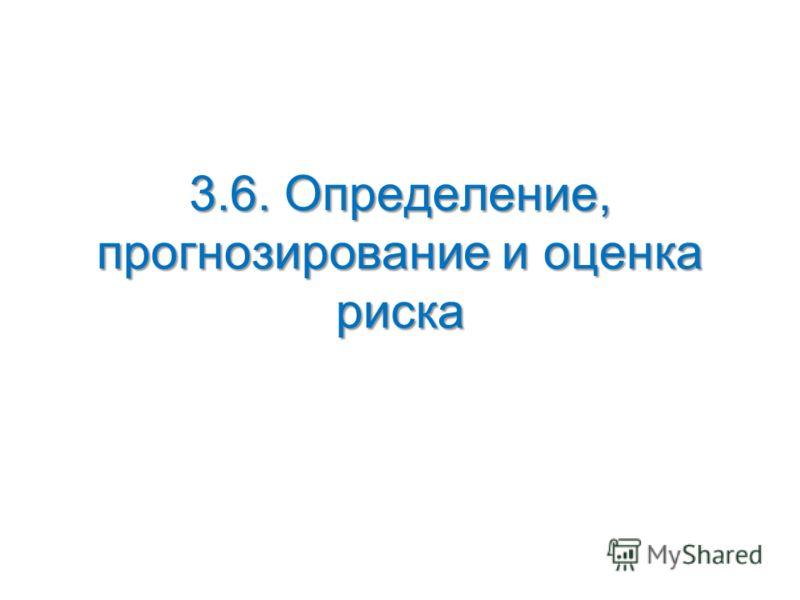3.6. Определение, прогнозирование и оценка риска
