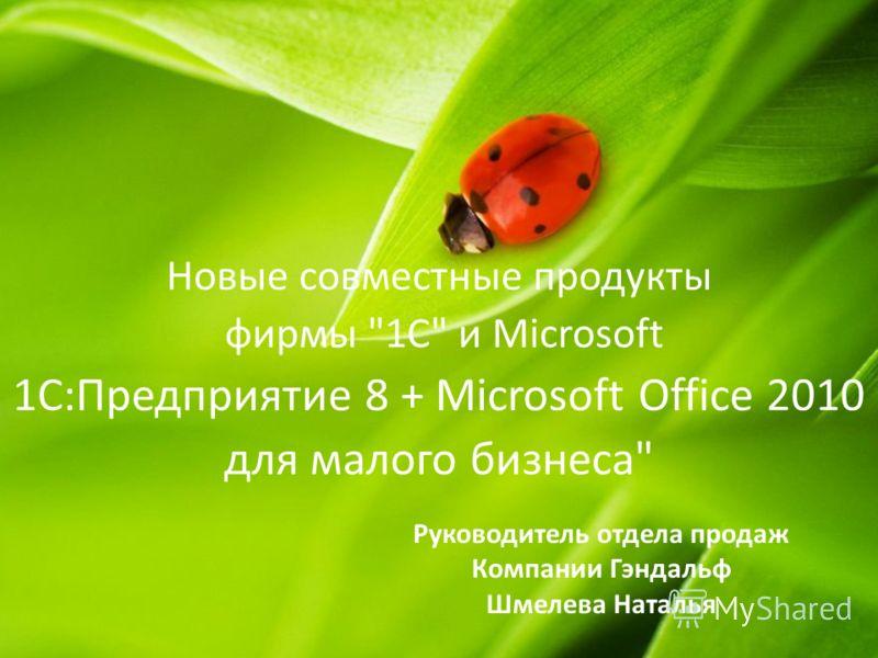 Руководитель отдела продаж Компании Гэндальф Шмелева Наталья Новые совместные продукты фирмы 1С и Microsoft 1С:Предприятие 8 + Microsoft Office 2010 для малого бизнеса