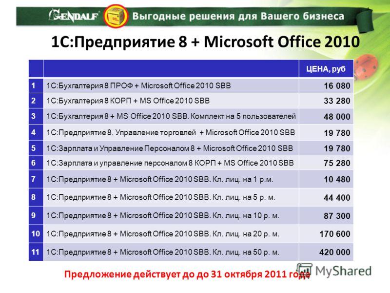 1С:Предприятие 8 + Microsoft Office 2010 Предложение действует до до 31 октября 2011 года ЦЕНА, руб 11C:Бухгалтерия 8 ПРОФ + Microsoft Office 2010 SBB 16 080 21С:Бухгалтерия 8 КОРП + MS Office 2010 SBB 33 280 31С:Бухгалтерия 8 + MS Office 2010 SBB. К