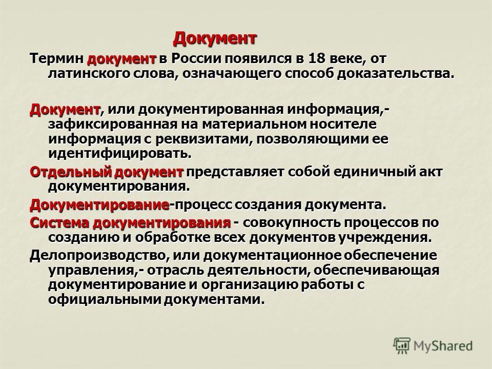 Документ Документ Термин документ в России появился в 18 веке, от латинского слова, означающего способ доказательства. Документ, или документированная информация,- зафиксированная на материальном носителе информация с реквизитами, позволяющими ее иде