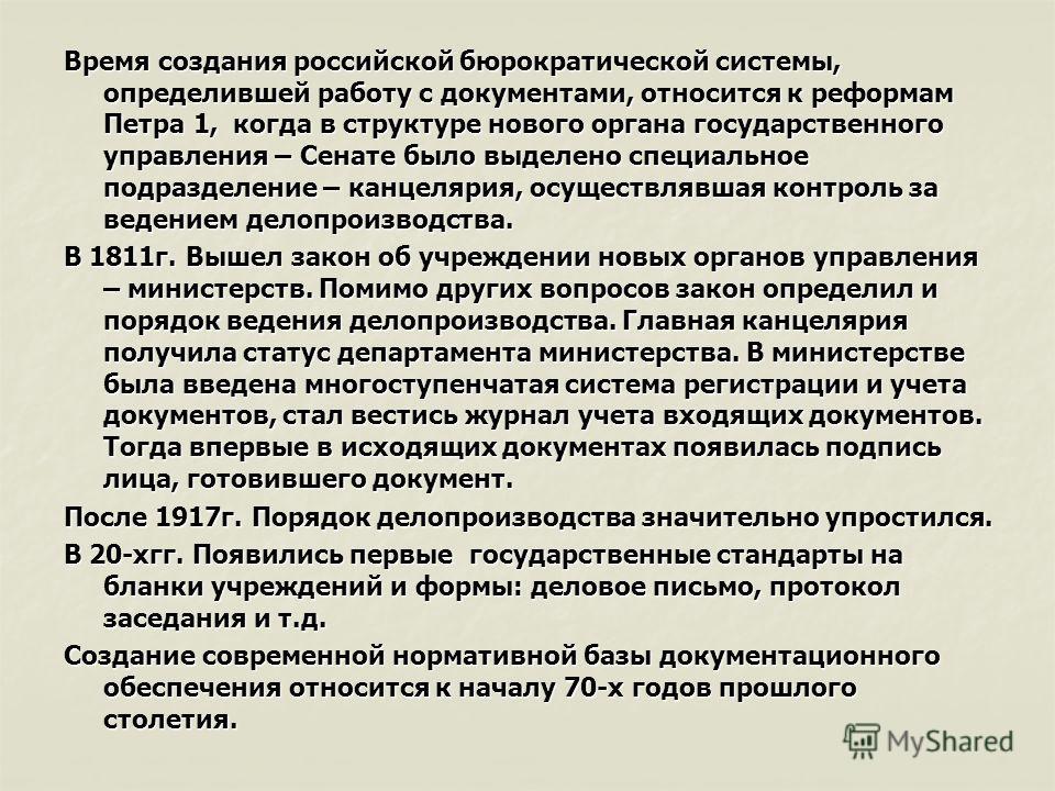 Время создания российской бюрократической системы, определившей работу с документами, относится к реформам Петра 1, когда в структуре нового органа государственного управления – Сенате было выделено специальное подразделение – канцелярия, осуществляв