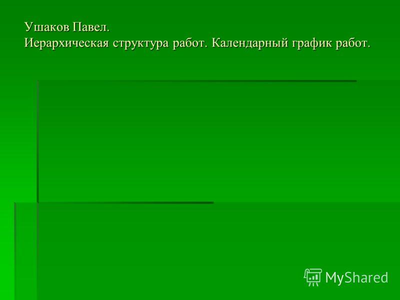 Ушаков Павел. Иерархическая структура работ. Календарный график работ.