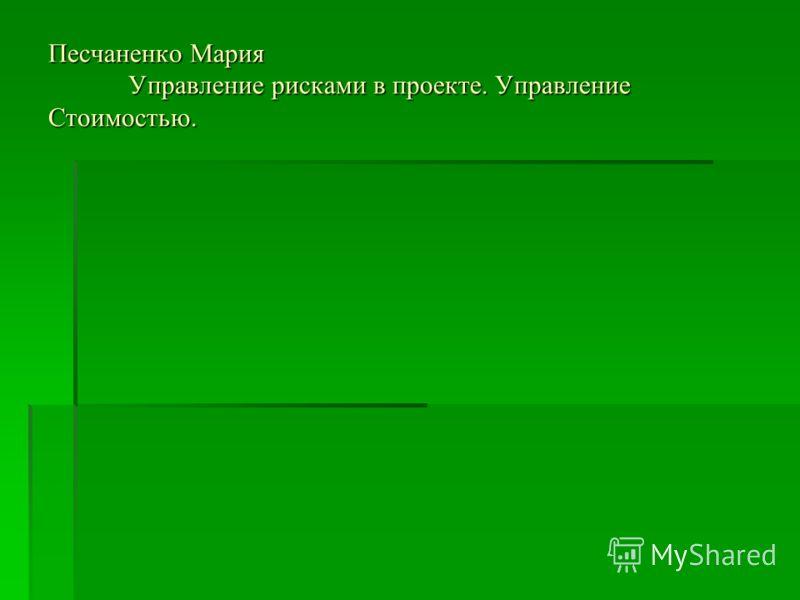 Песчаненко Мария Управление рисками в проекте. Управление Стоимостью.