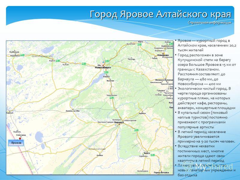 Яровое курортный город в Алтайском крае, населением 20,2 тысяч жителей Город расположен в зоне Кулундинской степи на берегу озера Большое Яровое в 15 км от границы с Казахстаном. Расстояния составляют: до Барнаула 480 км, до Новосибирска 400 км Эколо