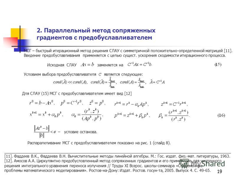 19 Для СЛАУ (15) МСГ с предобуславливателем имеет вид [12] 2. Параллельный метод сопряженных градиентов с предобуславливателем МСГ – быстрый итерационный метод решения СЛАУ с симметричной положительно-определенной матрицей [11]. Введение предобуславл