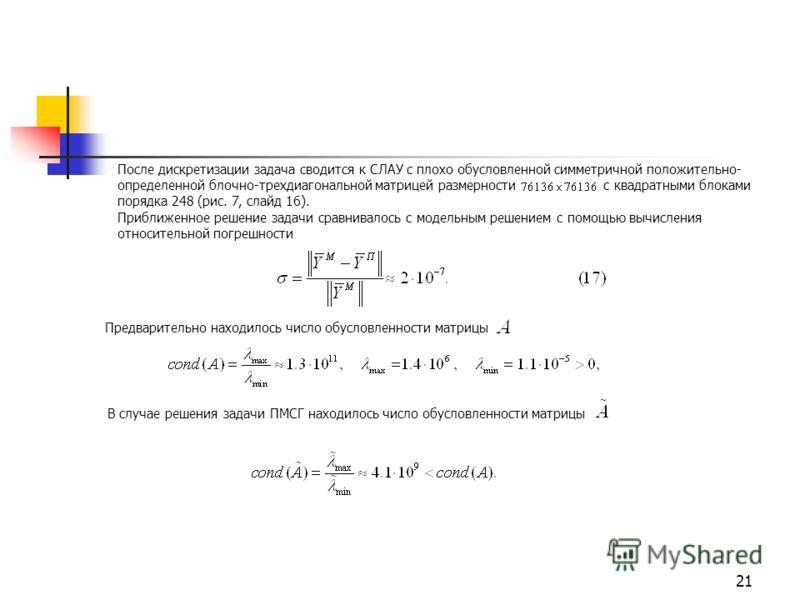 21 После дискретизации задача сводится к СЛАУ с плохо обусловленной симметричной положительно- определенной блочно-трехдиагональной матрицей размерности c квадратными блоками порядка 248 (рис. 7, слайд 16). Приближенное решение задачи сравнивалось с