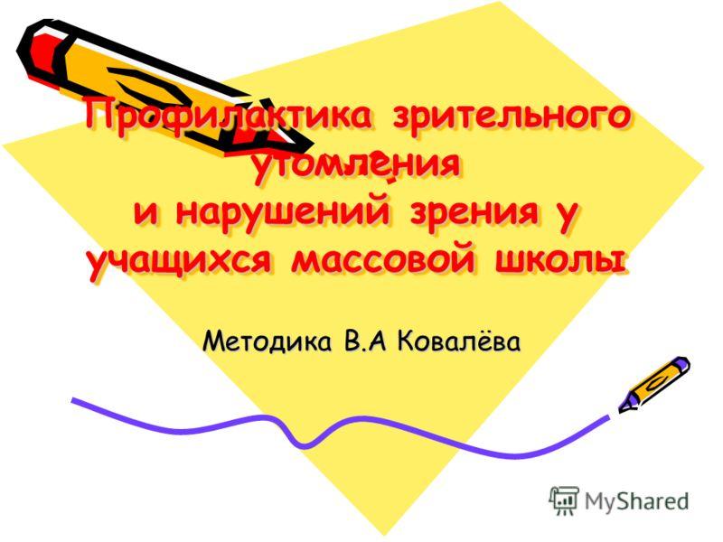 Профилактика зрительного утомления и нарушений зрения у учащихся массовой школы Методика В.А Ковалёва