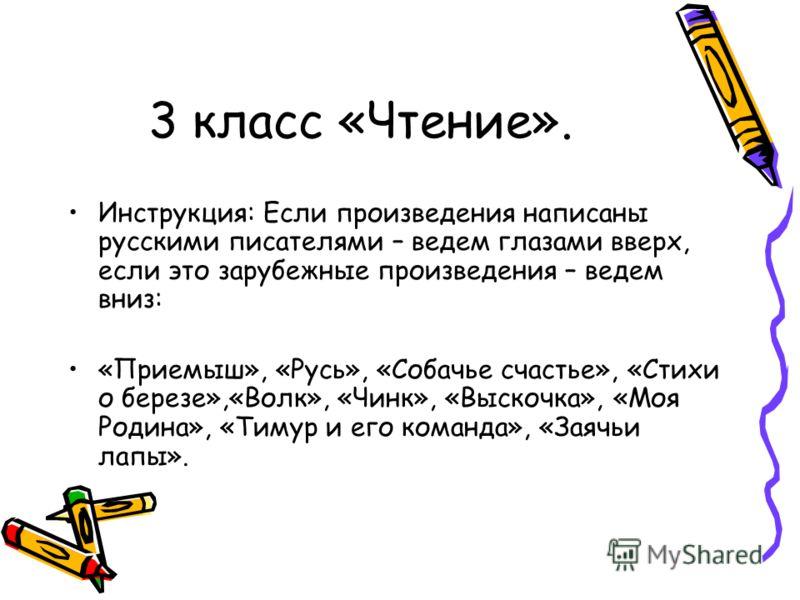 3 класс «Чтение». Инструкция: Если произведения написаны русскими писателями – ведем глазами вверх, если это зарубежные произведения – ведем вниз: «Приемыш», «Русь», «Собачье счастье», «Стихи о березе»,«Волк», «Чинк», «Выскочка», «Моя Родина», «Тимур