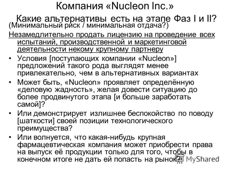 Компания «Nucleon Inc.» Какие альтернативы есть на этапе Фаз I и II? (Минимальный риск / минимальная отдача?) Незамедлительно продать лицензию на проведение всех испытаний, производственной и маркетинговой деятельности некому крупному партнеру Услови