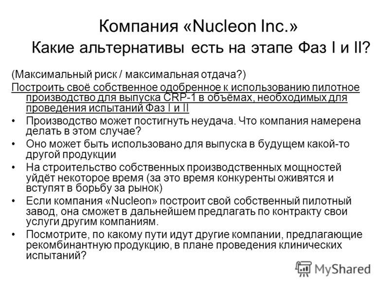 Компания «Nucleon Inc.» Какие альтернативы есть на этапе Фаз I и II? (Максимальный риск / максимальная отдача?) Построить своё собственное одобренное к использованию пилотное производство для выпуска CRP-1 в объёмах, необходимых для проведения испыта