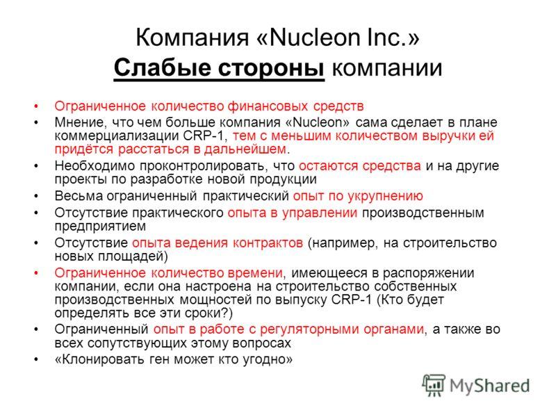 Компания «Nucleon Inc.» Слабые стороны компании Ограниченное количество финансовых средств Мнение, что чем больше компания «Nucleon» сама сделает в плане коммерциализации CRP-1, тем с меньшим количеством выручки ей придётся расстаться в дальнейшем. Н