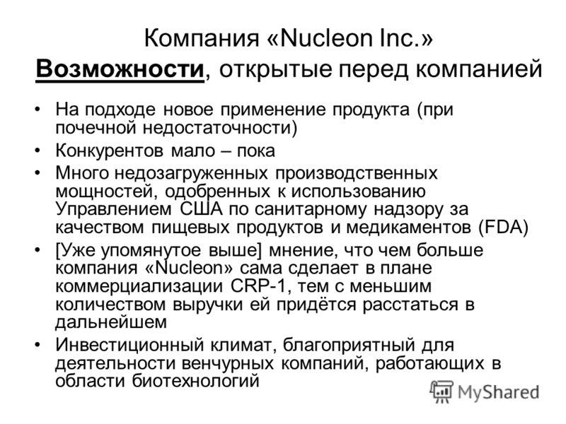 Компания «Nucleon Inc.» Возможности, открытые перед компанией На подходе новое применение продукта (при почечной недостаточности) Конкурентов мало – пока Много недозагруженных производственных мощностей, одобренных к использованию Управлением США по