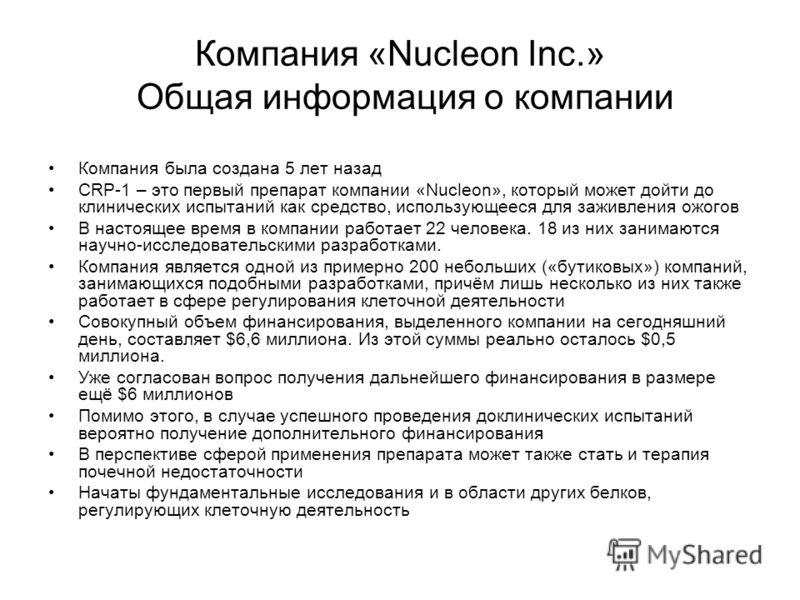 Компания «Nucleon Inc.» Общая информация о компании Компания была создана 5 лет назад CRP-1 – это первый препарат компании «Nucleon», который может дойти до клинических испытаний как средство, использующееся для заживления ожогов В настоящее время в